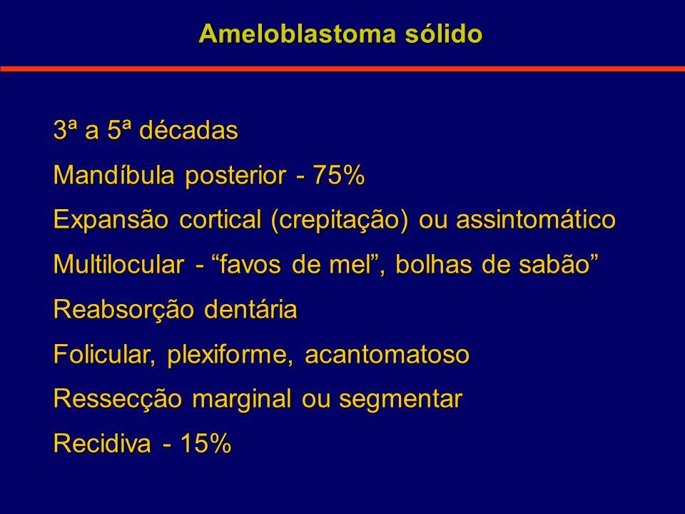 3ª a 5ª décadas Mandíbula posterior - 75% Expansão cortical (crepitação) ou assintomático Multilocular - favos de mel, bolhas de sabão Reabsorção dent