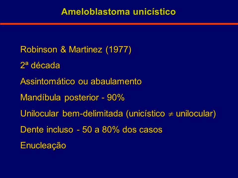 Robinson & Martinez (1977) 2ª década Assintomático ou abaulamento Mandíbula posterior - 90% Unilocular bem-delimitada (unicístico unilocular) Dente in