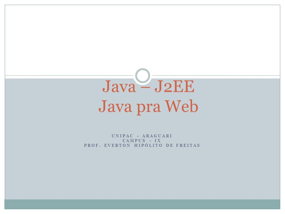 UNIPAC – ARAGUARI CAMPUS – IX PROF. EVERTON HIPÓLITO DE FREITAS Java – J2EE Java pra Web