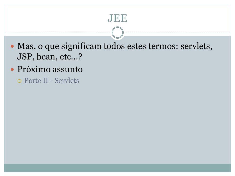 JEE Mas, o que significam todos estes termos: servlets, JSP, bean, etc...? Próximo assunto Parte II - Servlets