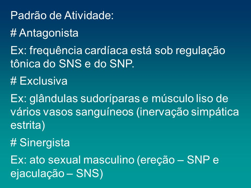 Padrão de Atividade: # Antagonista Ex: frequência cardíaca está sob regulação tônica do SNS e do SNP. # Exclusiva Ex: glândulas sudoríparas e músculo