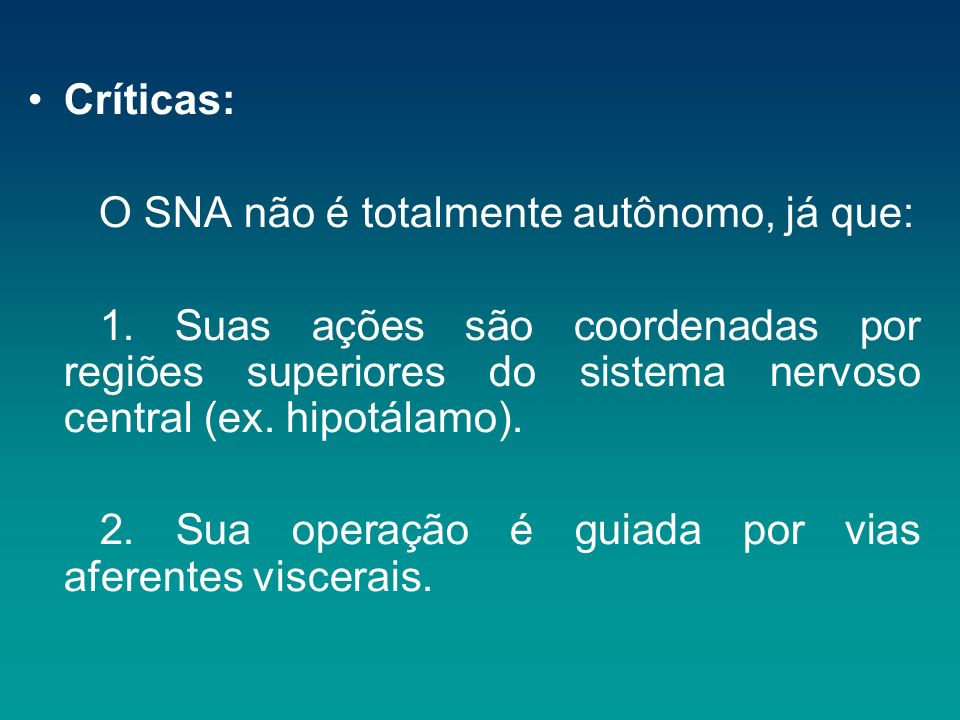 Críticas: O SNA não é totalmente autônomo, já que: 1. Suas ações são coordenadas por regiões superiores do sistema nervoso central (ex. hipotálamo). 2