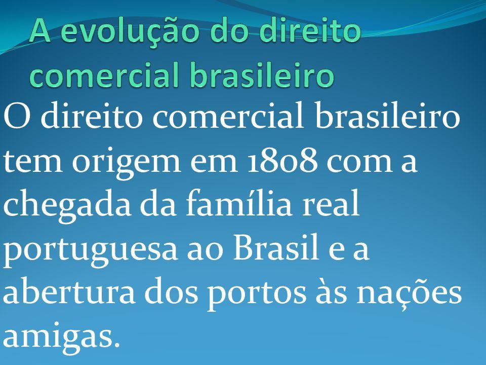 O direito comercial brasileiro tem origem em 1808 com a chegada da família real portuguesa ao Brasil e a abertura dos portos às nações amigas.