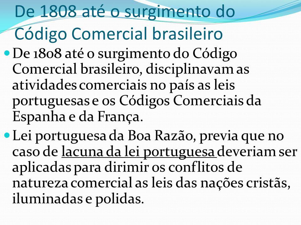 De 1808 até o surgimento do Código Comercial brasileiro De 1808 até o surgimento do Código Comercial brasileiro, disciplinavam as atividades comerciais no país as leis portuguesas e os Códigos Comerciais da Espanha e da França.