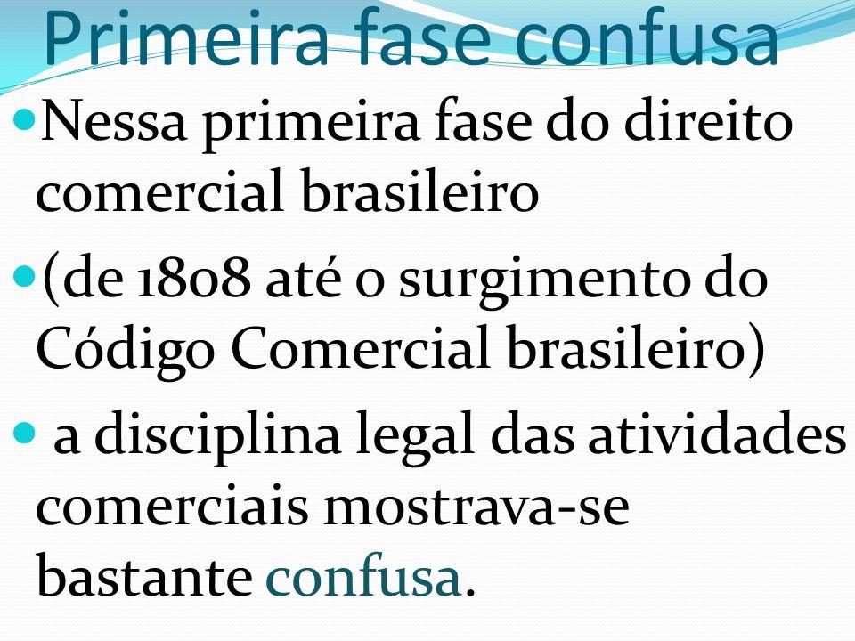 Primeira fase confusa Nessa primeira fase do direito comercial brasileiro (de 1808 até o surgimento do Código Comercial brasileiro) a disciplina legal das atividades comerciais mostrava-se bastante confusa.