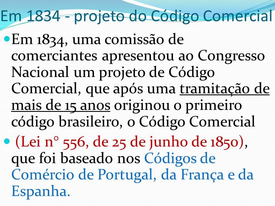 Em 1834 - projeto do Código Comercial Em 1834, uma comissão de comerciantes apresentou ao Congresso Nacional um projeto de Código Comercial, que após uma tramitação de mais de 15 anos originou o primeiro código brasileiro, o Código Comercial (Lei n° 556, de 25 de junho de 1850), que foi baseado nos Códigos de Comércio de Portugal, da França e da Espanha.