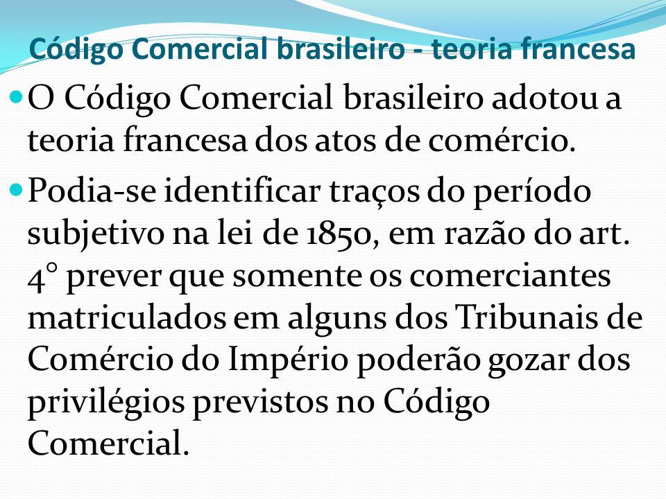 Código Comercial brasileiro - teoria francesa O Código Comercial brasileiro adotou a teoria francesa dos atos de comércio.