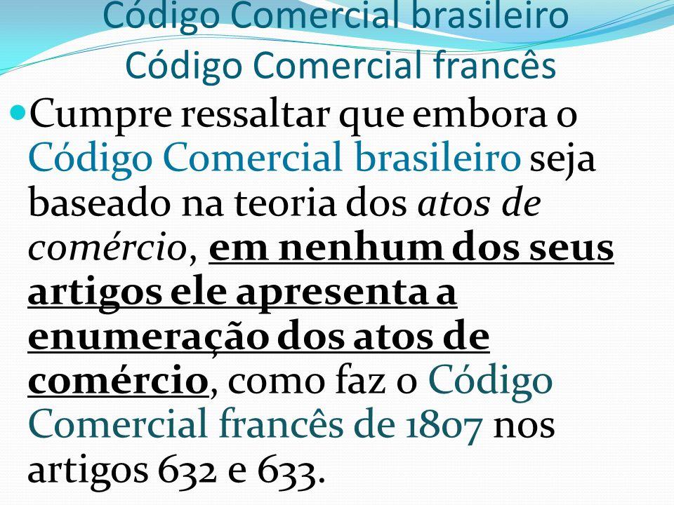 Código Comercial brasileiro Código Comercial francês Cumpre ressaltar que embora o Código Comercial brasileiro seja baseado na teoria dos atos de comércio, em nenhum dos seus artigos ele apresenta a enumeração dos atos de comércio, como faz o Código Comercial francês de 1807 nos artigos 632 e 633.