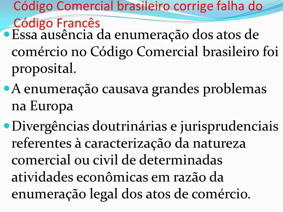 Código Comercial brasileiro corrige falha do Código Francês Essa ausência da enumeração dos atos de comércio no Código Comercial brasileiro foi proposital.