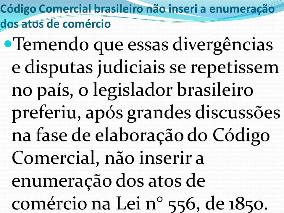 Código Comercial brasileiro não inseri a enumeração dos atos de comércio Temendo que essas divergências e disputas judiciais se repetissem no país, o legislador brasileiro preferiu, após grandes discussões na fase de elaboração do Código Comercial, não inserir a enumeração dos atos de comércio na Lei n° 556, de 1850.