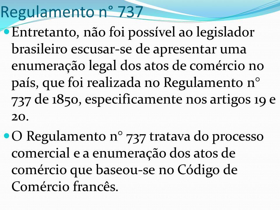 Regulamento n° 737 Entretanto, não foi possível ao legislador brasileiro escusar-se de apresentar uma enumeração legal dos atos de comércio no país, que foi realizada no Regulamento n° 737 de 1850, especificamente nos artigos 19 e 20.