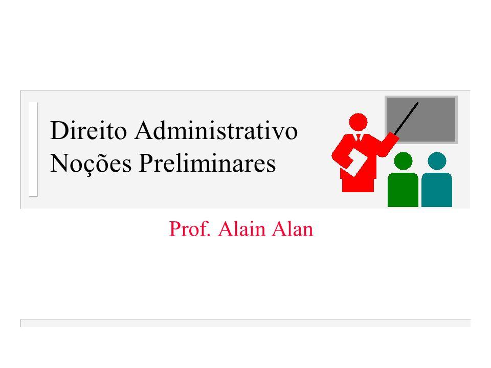 Direito Administrativo Noções Preliminares Prof. Alain Alan