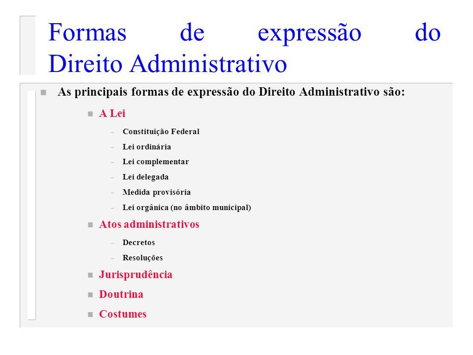 Formas de expressão do Direito Administrativo n As principais formas de expressão do Direito Administrativo são: n A Lei – Constituição Federal – Lei