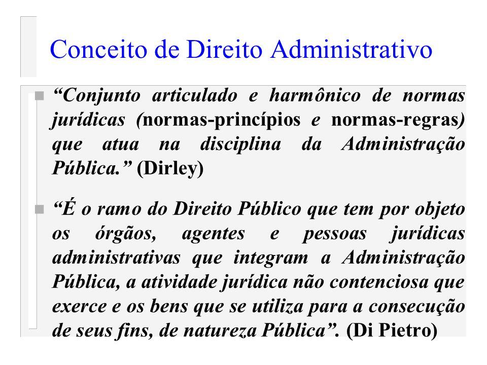 Conceito de Direito Administrativo n Conjunto articulado e harmônico de normas jurídicas (normas-princípios e normas-regras) que atua na disciplina da