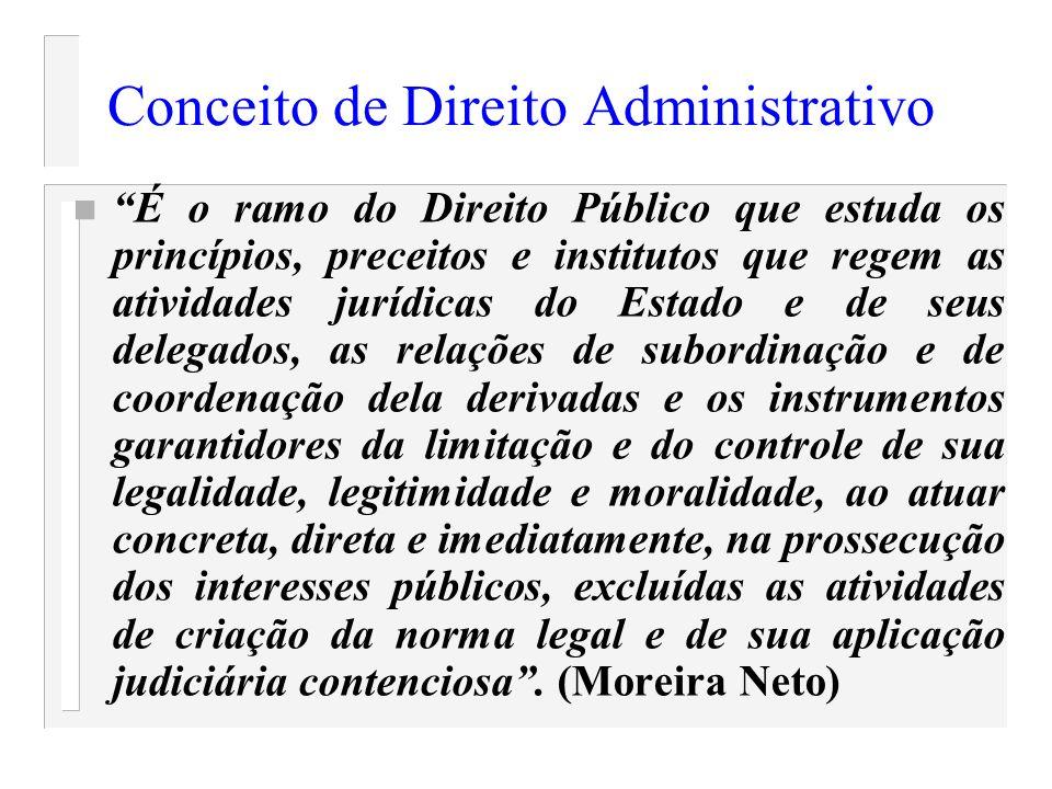 Conceito de Direito Administrativo n É o ramo do Direito Público que estuda os princípios, preceitos e institutos que regem as atividades jurídicas do