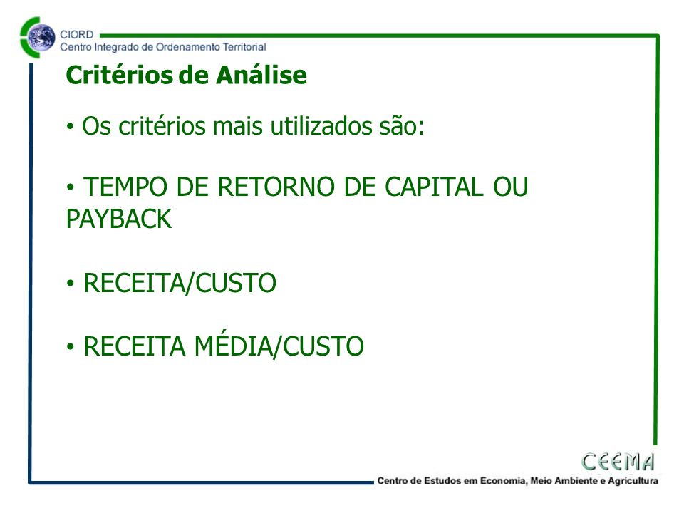 Os critérios mais utilizados são: TEMPO DE RETORNO DE CAPITAL OU PAYBACK RECEITA/CUSTO RECEITA MÉDIA/CUSTO Critérios de Análise