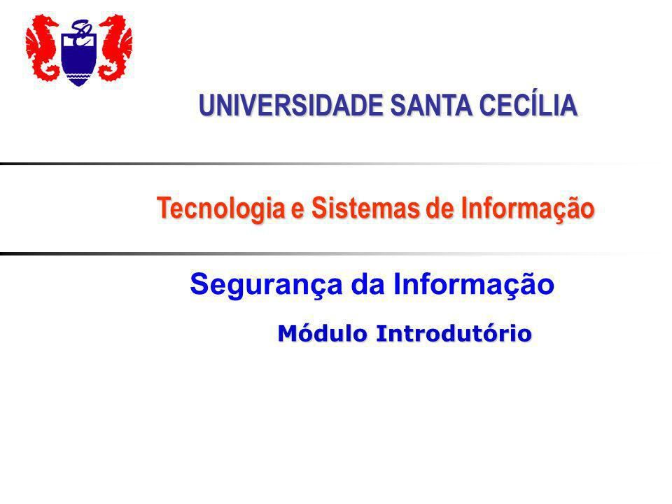 Segurança da Informação UNIVERSIDADE SANTA CECÍLIA Tecnologia e Sistemas de Informação Módulo Introdutório