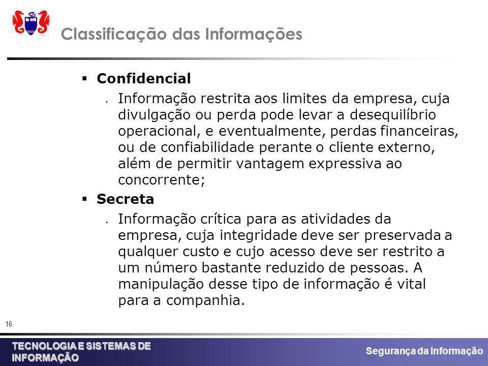 Segurança da Informação TECNOLOGIA E SISTEMAS DE INFORMAÇÃO 16 Classificação das Informações Confidencial Informação restrita aos limites da empresa,