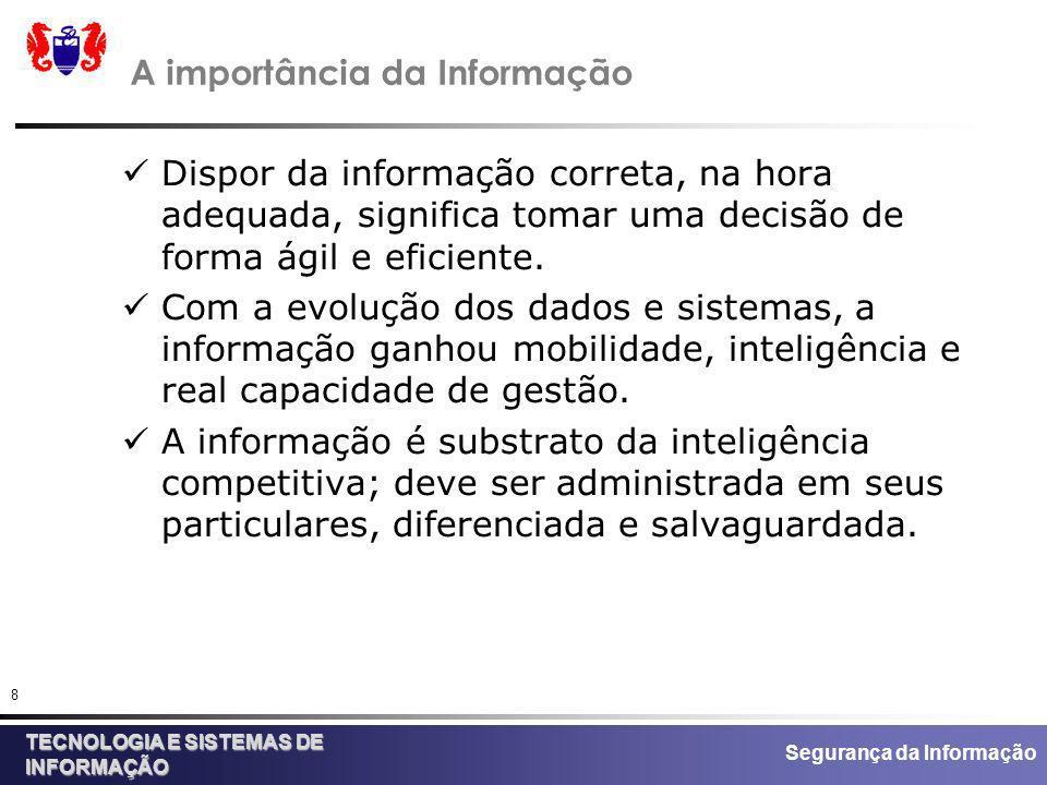 Segurança da Informação TECNOLOGIA E SISTEMAS DE INFORMAÇÃO 8 A importância da Informação Dispor da informação correta, na hora adequada, significa to