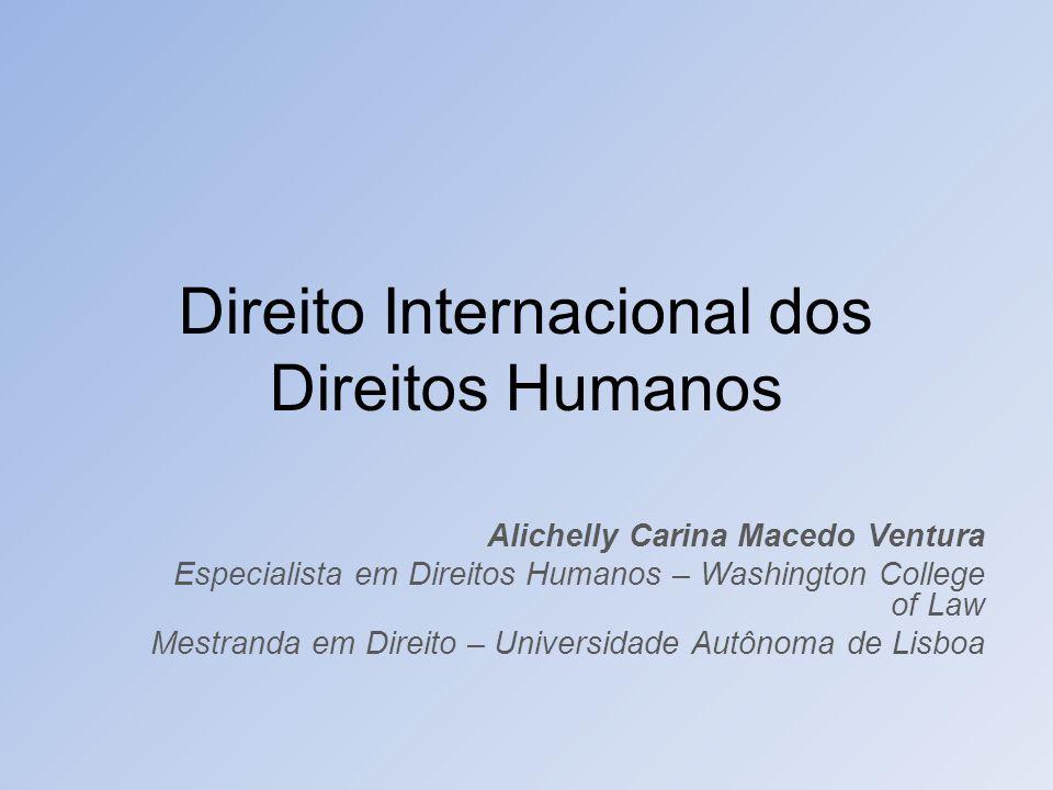 Direito Internacional dos Direitos Humanos Alichelly Carina Macedo Ventura Especialista em Direitos Humanos – Washington College of Law Mestranda em D