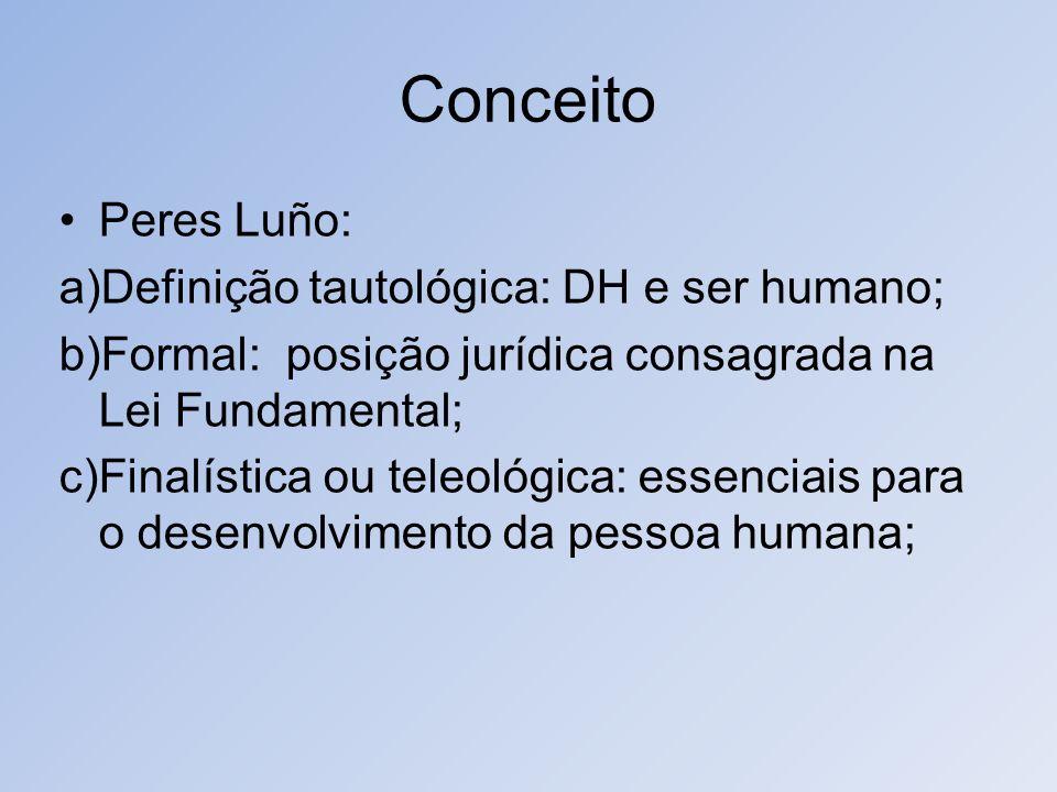 Conceito Peres Luño: a)Definição tautológica: DH e ser humano; b)Formal: posição jurídica consagrada na Lei Fundamental; c)Finalística ou teleológica: