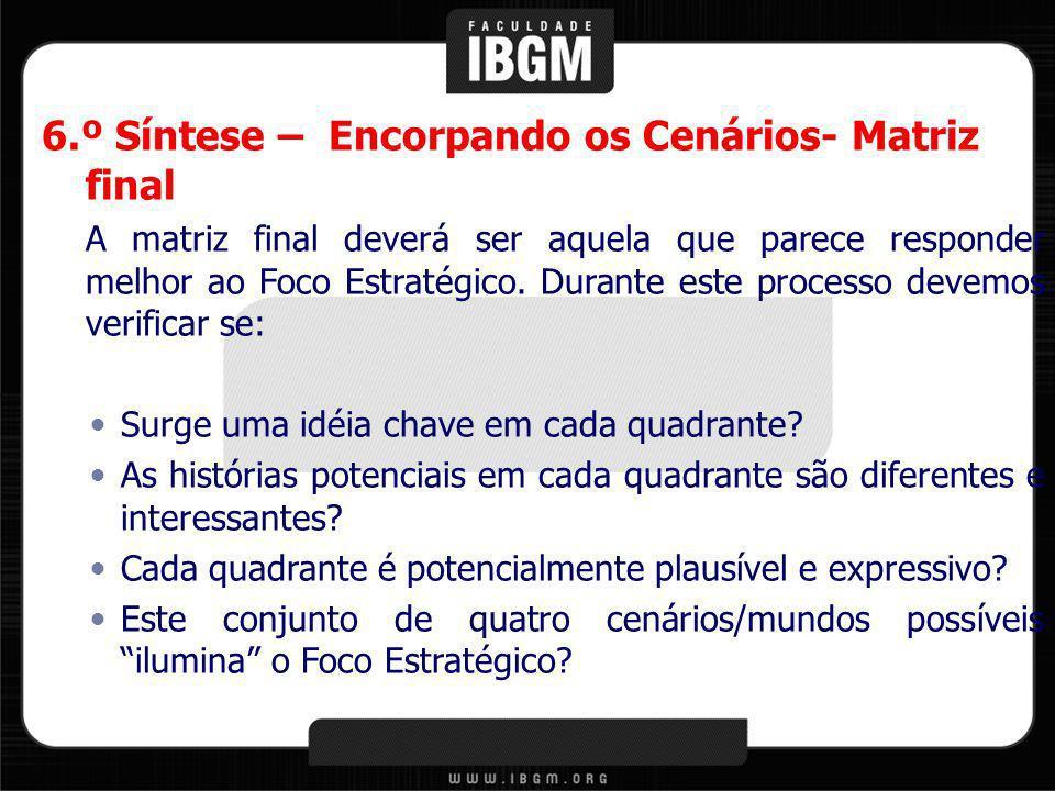 6.º Síntese – Encorpando os Cenários- Matriz final A matriz final deverá ser aquela que parece responder melhor ao Foco Estratégico. Durante este proc