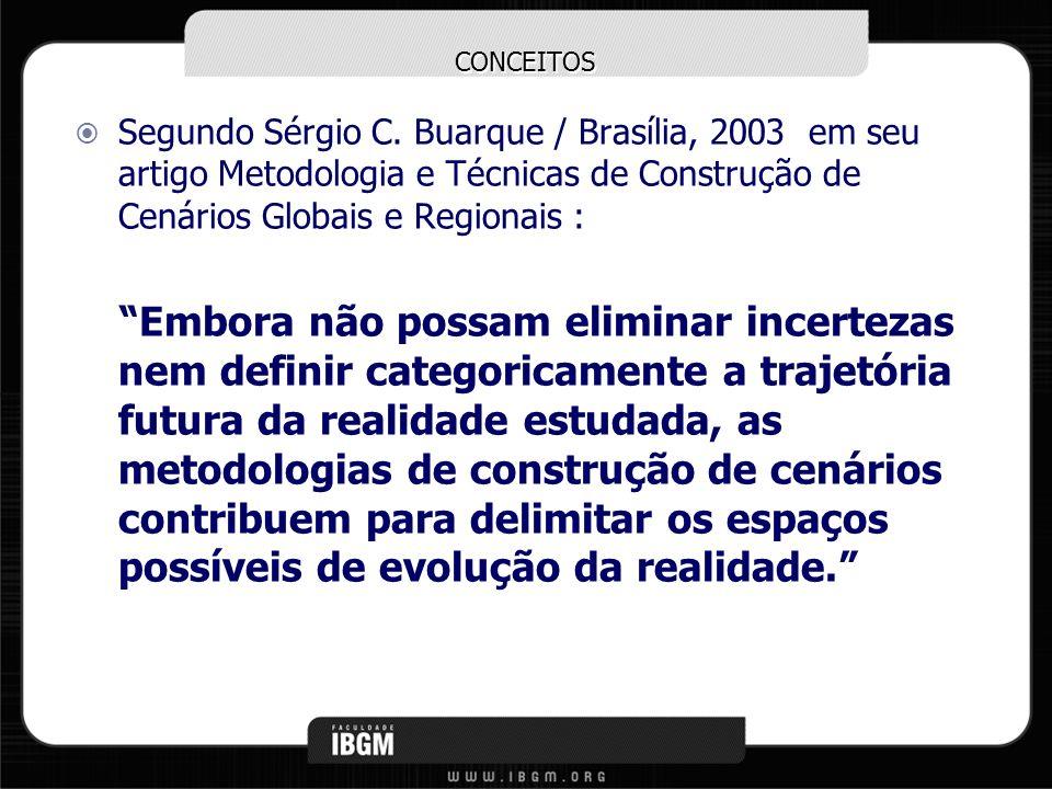 CONCEITOS Segundo Sérgio C. Buarque / Brasília, 2003 em seu artigo Metodologia e Técnicas de Construção de Cenários Globais e Regionais : Embora não p