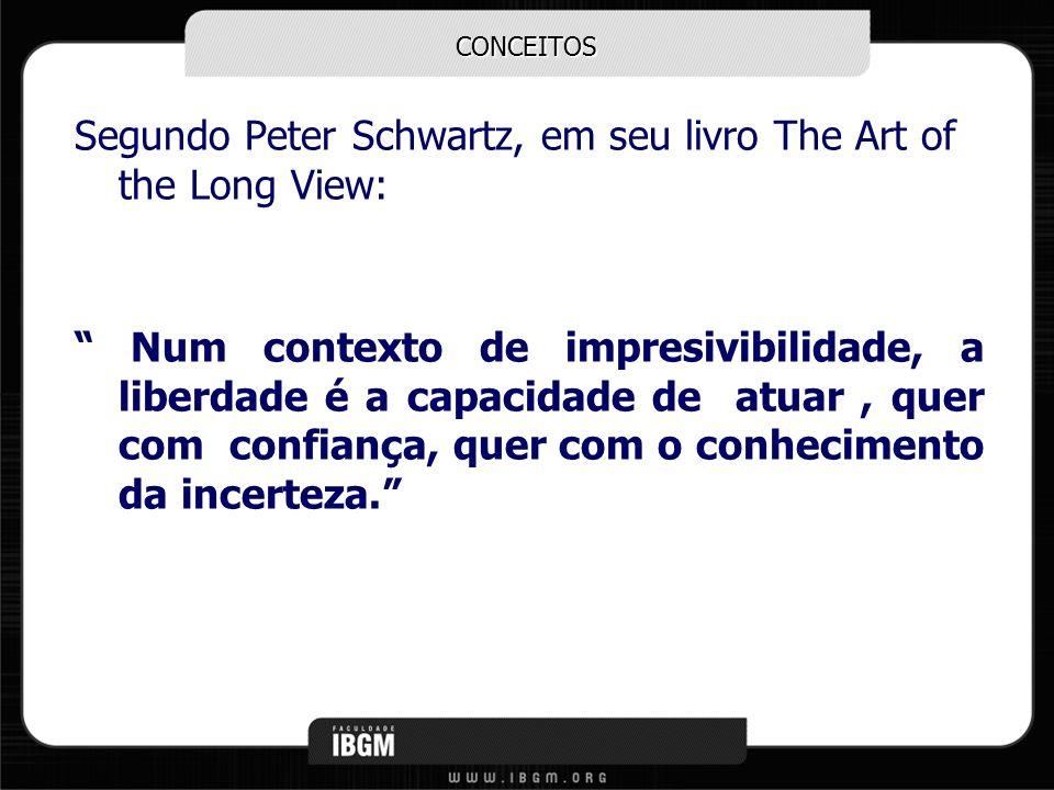 CONCEITOS Segundo Peter Schwartz, em seu livro The Art of the Long View: Num contexto de impresivibilidade, a liberdade é a capacidade de atuar, quer