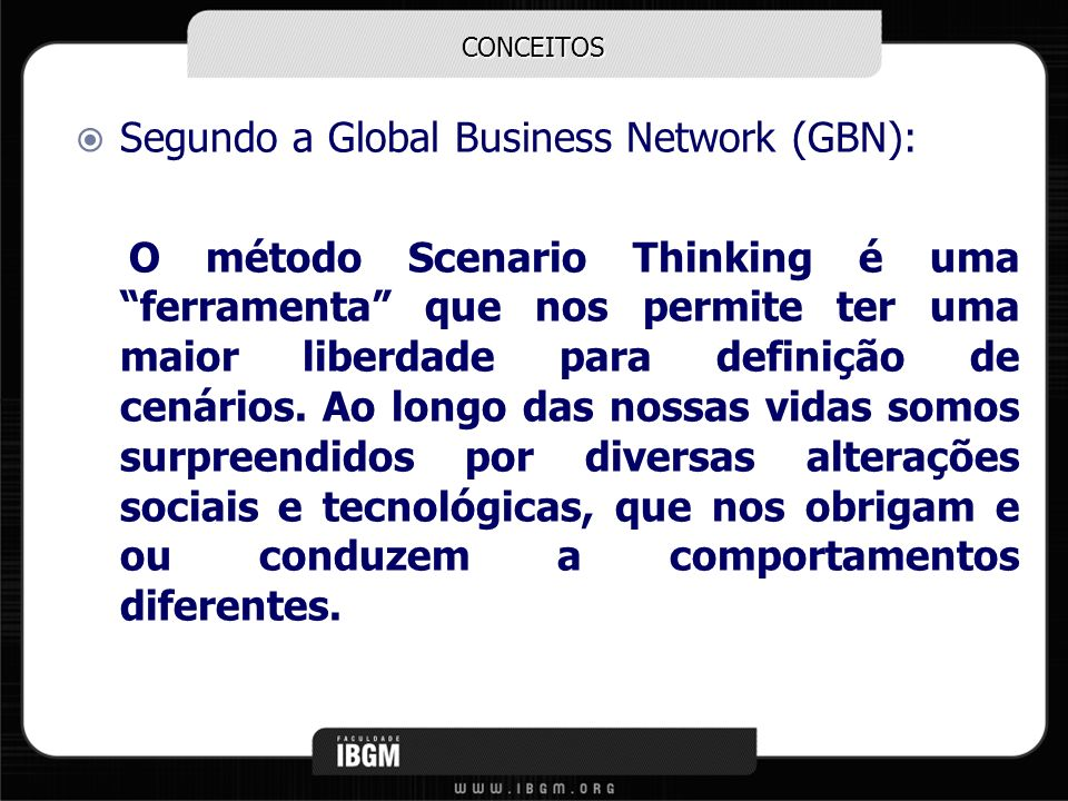 CONCEITOS Segundo a Global Business Network (GBN): O método Scenario Thinking é uma ferramenta que nos permite ter uma maior liberdade para definição