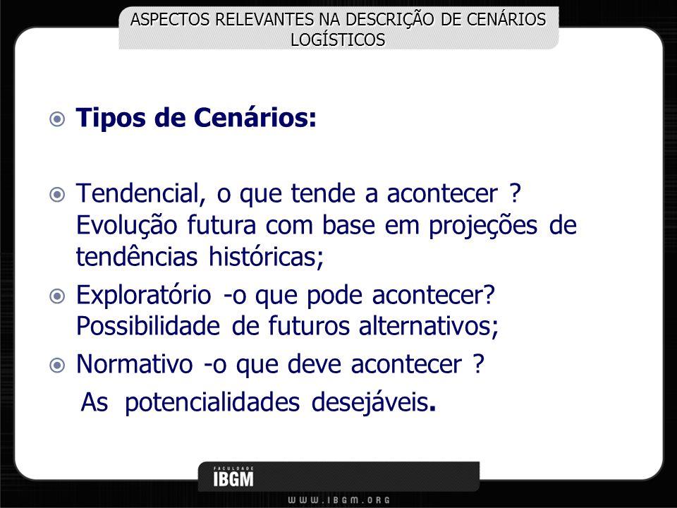 ASPECTOS RELEVANTES NA DESCRIÇÃO DE CENÁRIOS LOGÍSTICOS Tipos de Cenários: Tendencial, o que tende a acontecer ? Evolução futura com base em projeções