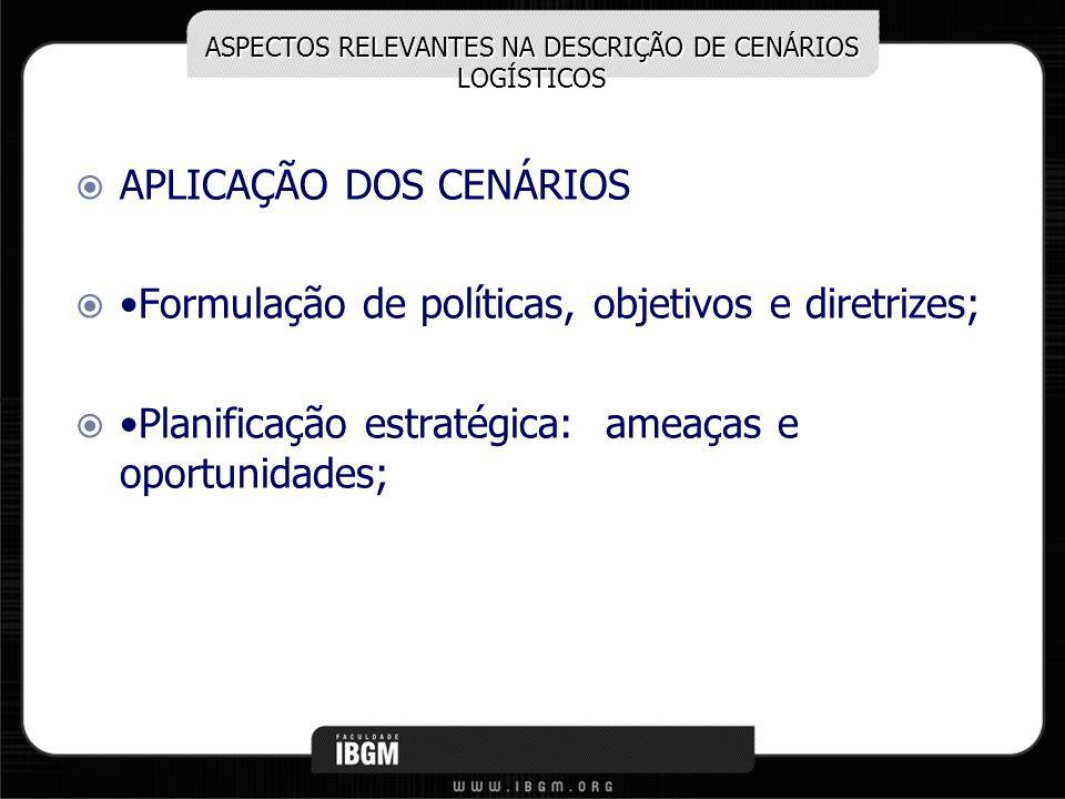 ASPECTOS RELEVANTES NA DESCRIÇÃO DE CENÁRIOS LOGÍSTICOS APLICAÇÃO DOS CENÁRIOS Formulação de políticas, objetivos e diretrizes; Planificação estratégi