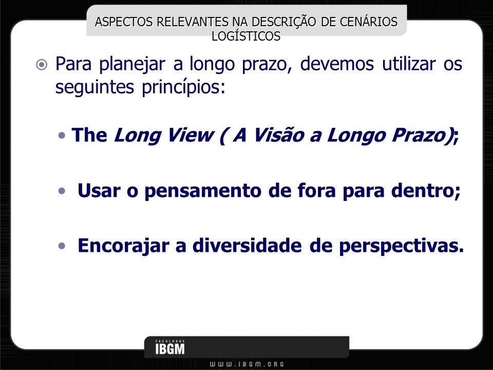 ASPECTOS RELEVANTES NA DESCRIÇÃO DE CENÁRIOS LOGÍSTICOS Para planejar a longo prazo, devemos utilizar os seguintes princípios: The Long View ( A Visão