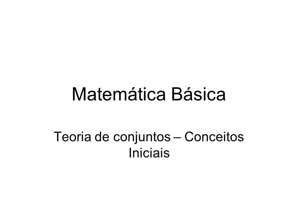 Matemática Básica Teoria de conjuntos – Conceitos Iniciais