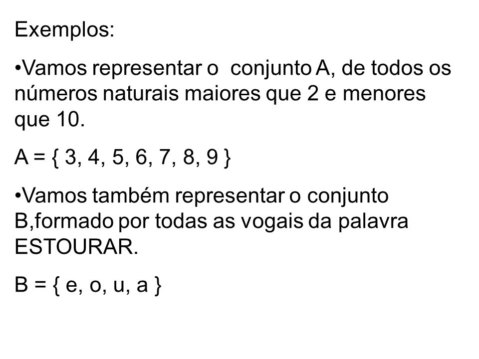Exemplos: Vamos representar o conjunto A, de todos os números naturais maiores que 2 e menores que 10. A = { 3, 4, 5, 6, 7, 8, 9 } Vamos também repres