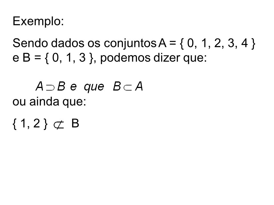 Exemplo: Sendo dados os conjuntos A = { 0, 1, 2, 3, 4 } e B = { 0, 1, 3 }, podemos dizer que: ou ainda que: { 1, 2 } B