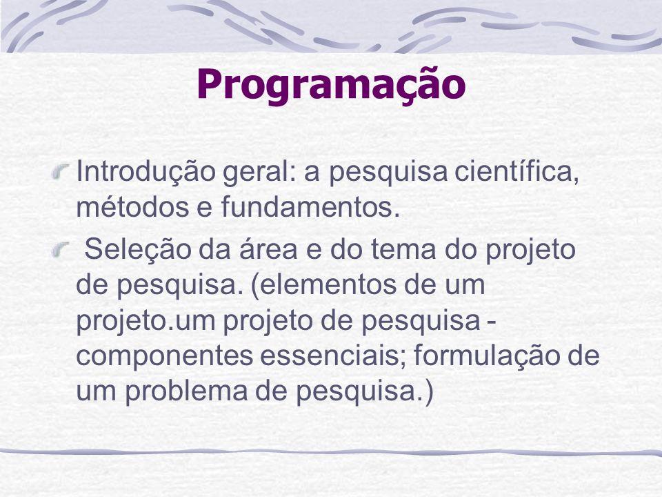 Programação Introdução geral: a pesquisa científica, métodos e fundamentos. Seleção da área e do tema do projeto de pesquisa. (elementos de um projeto