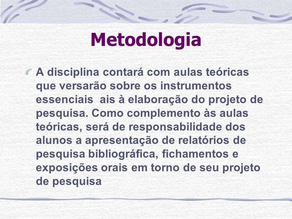 Metodologia A disciplina contará com aulas teóricas que versarão sobre os instrumentos essenciais ais à elaboração do projeto de pesquisa. Como comple