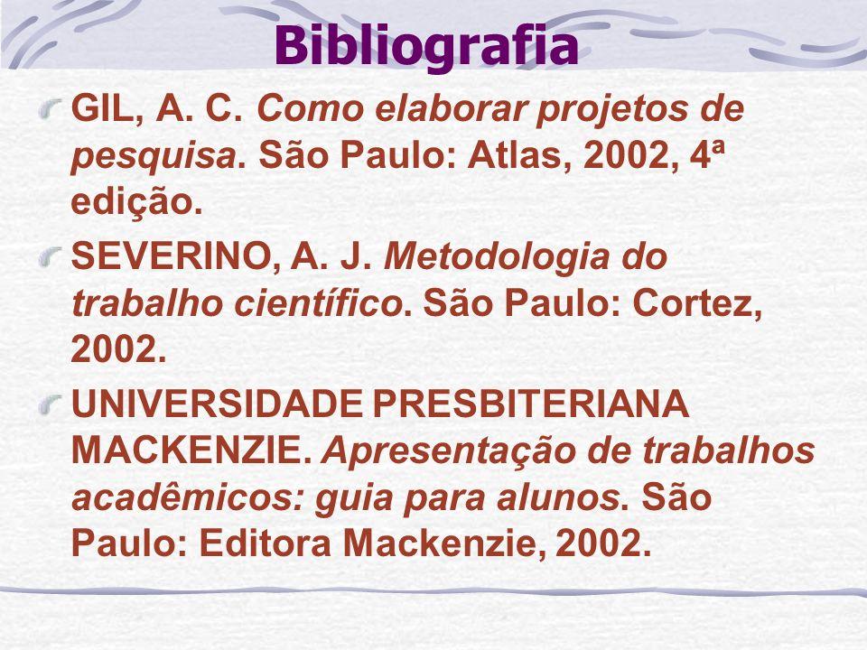 Bibliografia GIL, A. C. Como elaborar projetos de pesquisa. São Paulo: Atlas, 2002, 4ª edição. SEVERINO, A. J. Metodologia do trabalho científico. São