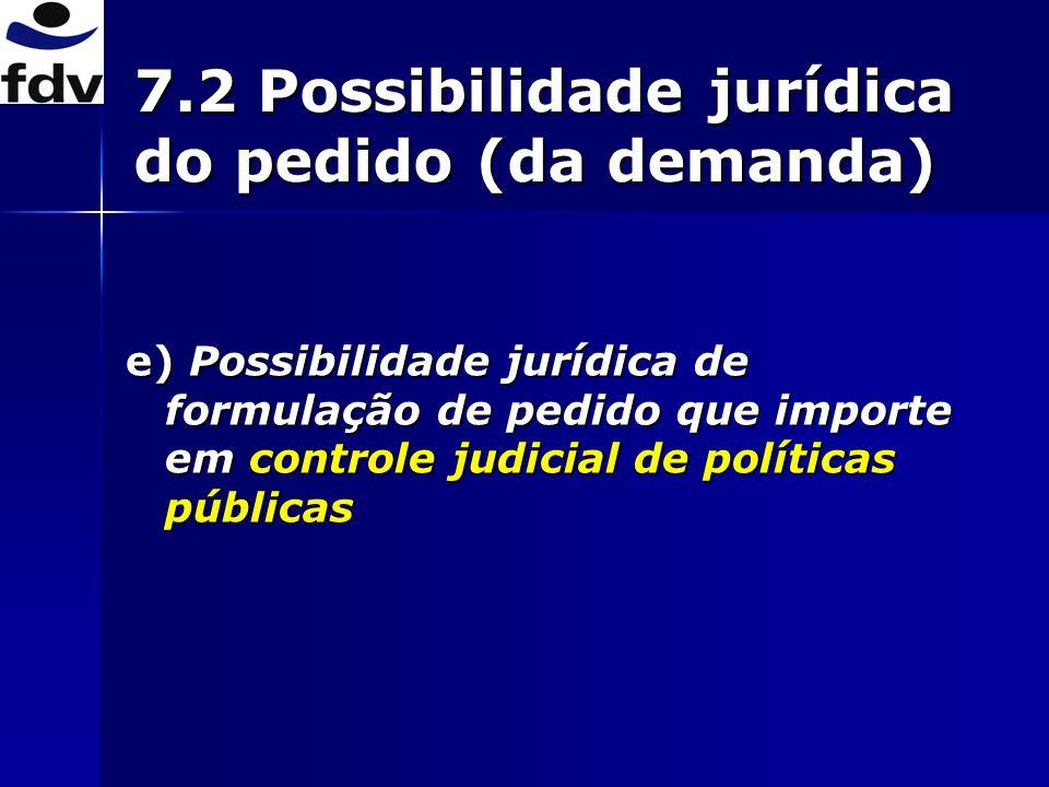 7.2 Possibilidade jurídica do pedido (da demanda) e) Possibilidade jurídica de formulação de pedido que importe em controle judicial de políticas públicas
