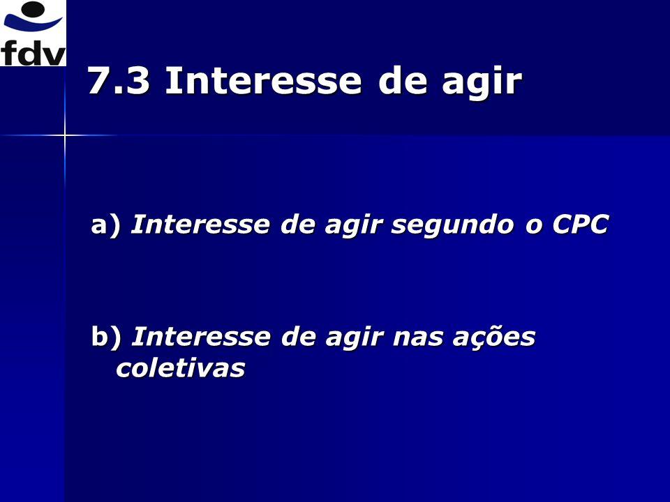 7.3 Interesse de agir a) Interesse de agir segundo o CPC b) Interesse de agir nas ações coletivas