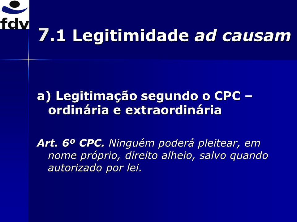 7.1 Legitimidade ad causam a) Legitimação segundo o CPC – ordinária e extraordinária Art.