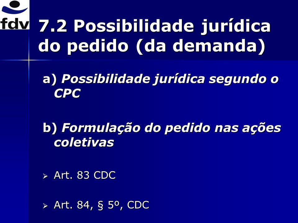 7.2 Possibilidade jurídica do pedido (da demanda) a) Possibilidade jurídica segundo o CPC b) Formulação do pedido nas ações coletivas Art.
