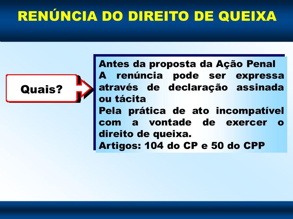 RENÚNCIA DO DIREITO DE QUEIXA Quais? Antes da proposta da Ação Penal A renúncia pode ser expressa através de declaração assinada ou tácita Pela prátic