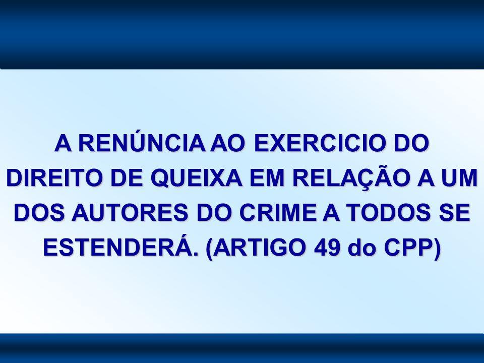 A RENÚNCIA AO EXERCICIO DO DIREITO DE QUEIXA EM RELAÇÃO A UM DOS AUTORES DO CRIME A TODOS SE ESTENDERÁ. (ARTIGO 49 do CPP)