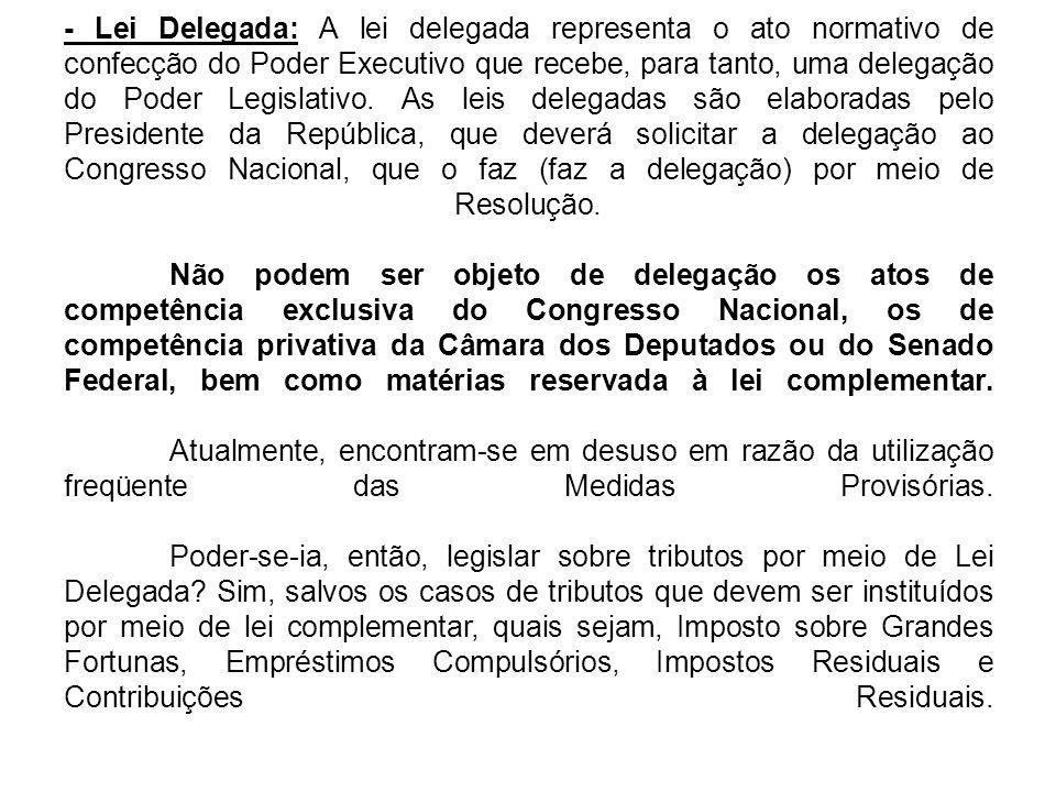 - Lei Delegada: A lei delegada representa o ato normativo de confecção do Poder Executivo que recebe, para tanto, uma delegação do Poder Legislativo.