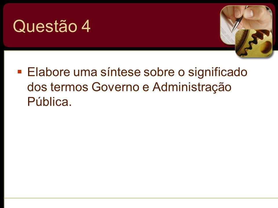 Questão 4 Elabore uma síntese sobre o significado dos termos Governo e Administração Pública.