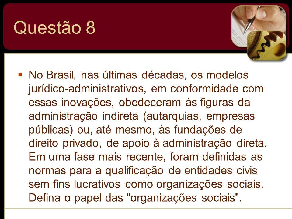 Questão 8 No Brasil, nas últimas décadas, os modelos jurídico-administrativos, em conformidade com essas inovações, obedeceram às figuras da administr