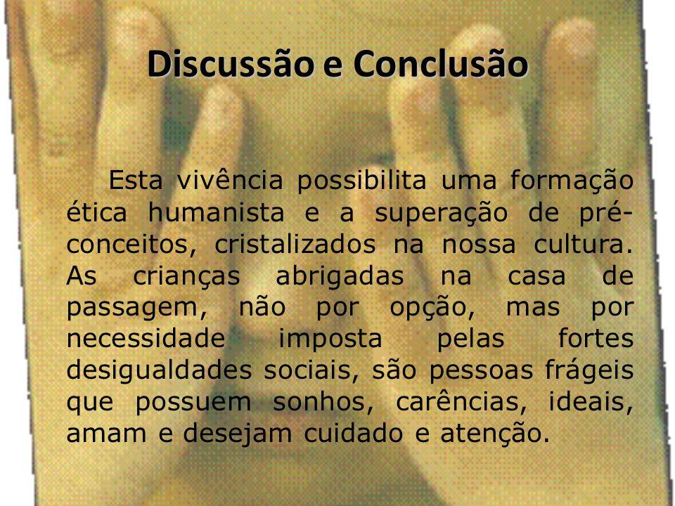Discussão e Conclusão Esta vivência possibilita uma formação ética humanista e a superação de pré- conceitos, cristalizados na nossa cultura. As crian