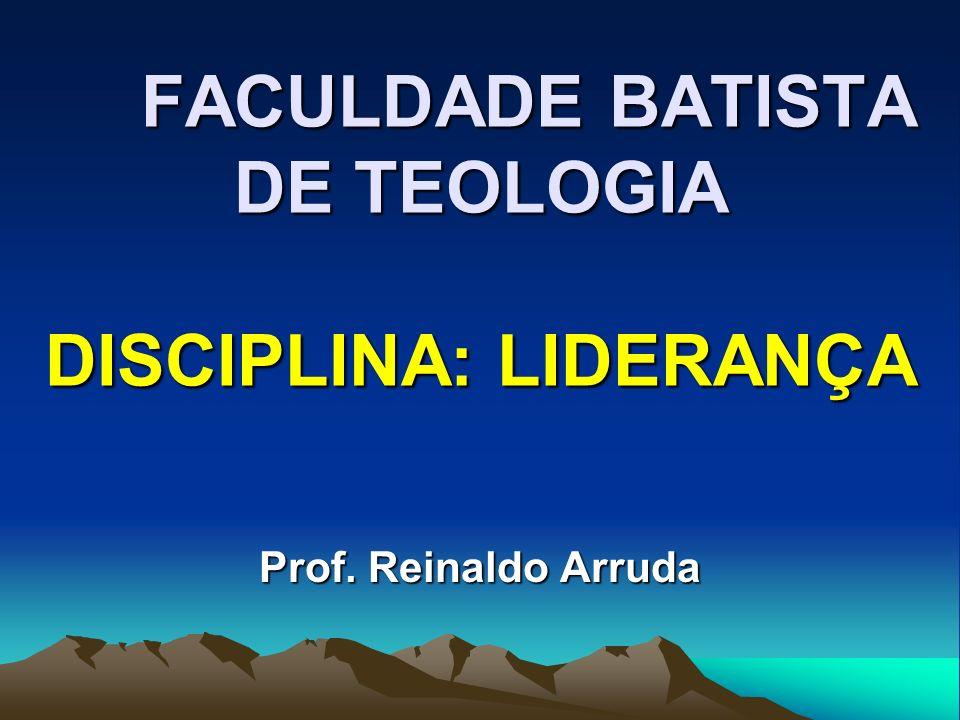 FACULDADE BATISTA DE TEOLOGIA DISCIPLINA: LIDERANÇA Prof. Reinaldo Arruda