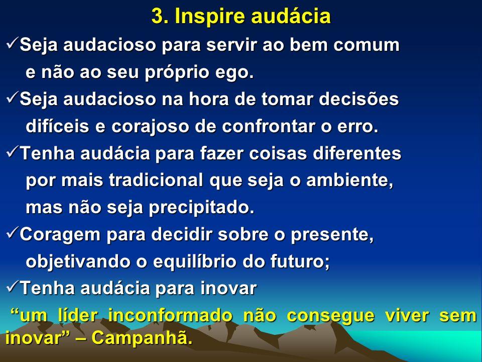 3. Inspire audácia Seja audacioso para servir ao bem comum Seja audacioso para servir ao bem comum e não ao seu próprio ego. e não ao seu próprio ego.